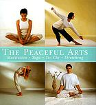 The peaceful arts : tai chi, meditation, yoga, stretching