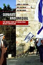 Separate and unequal : the inside story of Israeli rule in East Jerusalem