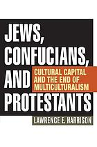 Jews, confucians, and protestants : cultural capital and the end of multiculturalism