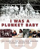 I was a Plunket baby : 100 years of the Royal New Zealand Plunket Society Inc.