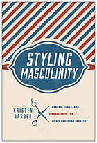 Styling masculinity : gender, class, and inequality in the men's grooming industry