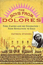 The boys from Dolores : Fidel Castro and his generation, from revolution to exile