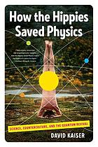 How the hippies saved physics : science, counterculture, and the quantum revival