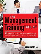 The management training tool kit : 35 exercises to prepare managers for the challenges they face every day