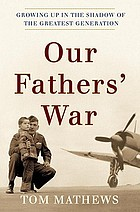 Our Fathers' war : growing up in the shadow of the greatest generation
