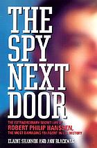 The spy next door : the extraordinary secret life of Robert Philip Hanssen, the most damaging FBI agent in U.S. history