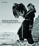 Hunting with eagles : in the realm of the Mongolian Kazakhs