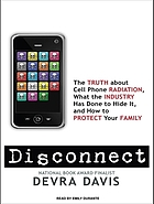 Disconnect : the truth about cell phone radiation, what industry has done to hide it, and how to protect your family