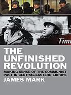 The unfinished revolution : making sense of the communist past in Central-Eastern Europe