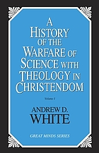 A history of the warfare of science with theology in Christendom : two volumes in one