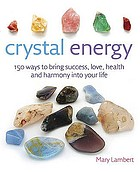 Crystal energy : 150 ways to bring success, love, health, and harmony into your life