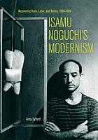 Isamu Noguchi's modernism : negotiating race, labor, and nation, 1930-1950