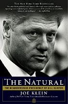The natural : the misunderstood presidency of Bill Clinton