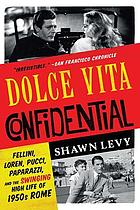 Dolce vita confidential : Fellini, Loren, Pucci, paparazzi, and the swinging high life of 1950s Rome
