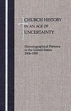 Church history in an age of uncertainty : historiographical patterns in the United States, 1906-1990