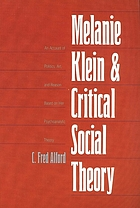 Melanie Klein and critical social theory : an account of politics, art, and reason based on her psychoanalytic theory