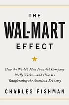 The Wal-Mart effect : how the world's most powerful company really works-- and how it's transforming the American economy
