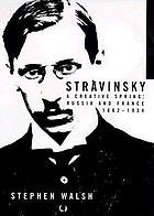 Stravinsky : a creative spring : Russia and France, 1882-1934
