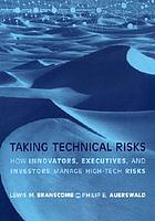 Taking technical risks : how innovators, executives, and investors manage high-tech risks