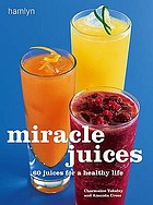 Miracle juices : 60 juices for a healthy life