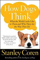 How dogs think : what the world looks like to them and why they act the way they do