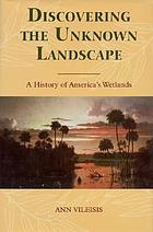 Discovering the unknown landscape : a history of America's wetlands