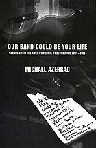 Our band could be your life : scenes from the American rock underground 1981-1991