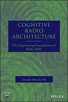 Cognitive radio architecture : the engineering foundations of radio XML