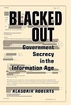 Blacked out : government secrecy in the information age