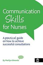 Communication Skills for Nurses : a Practical Guide on How to Achieve Successful Consultations