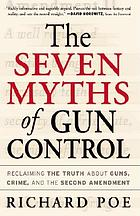 The seven myths of gun control : reclaiming the truth about guns, crime, and the Second Amendment