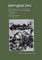 Interrupted lives : four women's stories of internment during World War II in the Philippines