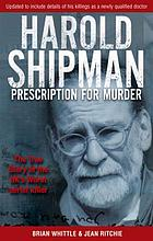 Prescription for murder : the true story of mass murderer Dr Harold Frederick Shipman