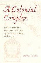 A colonial complex : South Carolina's frontiers in the era of the Yamasee War, 1680-1730