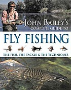 John Bailey's complete guide to fly fishing : the fish, the tackle & the techniques.