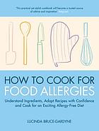 How to cook for food allergies : a guide to understanding ingredients, adapting recipes and cooking for an exciting allergy-free diet