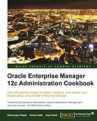 Oracle Enterprise Manager 12c administration cookbook : over 50 practical recipes to install, configure, and monitor your Oracle setup using Oracle Enterprise Manager
