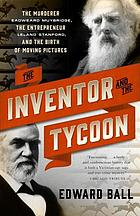 The inventor and the tycoon : the murderer Eadweard Muybridge, the entrepreneur Leland Stanford, and the birth of moving pictures