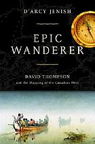 Epic wanderer : David Thompson and the mapping of the Canadian West