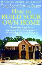 How to build your own home : the ultimate guide to managing a self-build project and creating your dream house