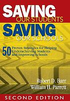 Saving our students, saving our schools : 50 proven strategies for helping underachieving students and improving schools