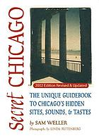 Secret Chicago : the unique guidebook to Chicago's hidden sites, sounds, & tastes