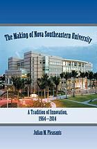 The making of Nova Southeastern University : a tradition of innovation, 1964-2014