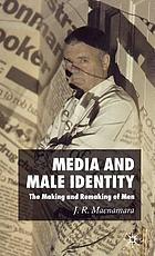 Media and male identity : the making and remaking of men