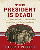 The president is dead! : the extraordinary stories of the presidential deaths, final days, burials, and beyond