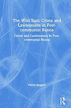 The wild East : crime and lawlessness in post-communist Russia