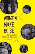 Women make noise : girl bands from Motown to the modern