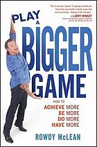 Play a bigger game : how to achieve more, be more, do more, have more
