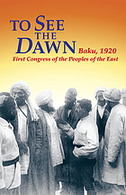 To see the dawn : Baku, 1920--First Congress of the Peoples of the East