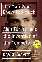 The man who knew too much : Alan Turing and the invention of the computer